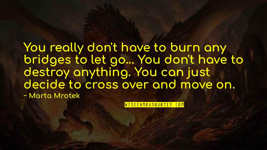 Can't Move On Quotes By Marta Mrotek: You really don't have to burn any bridges
