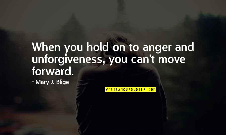 Can't Move On Quotes By Mary J. Blige: When you hold on to anger and unforgiveness,