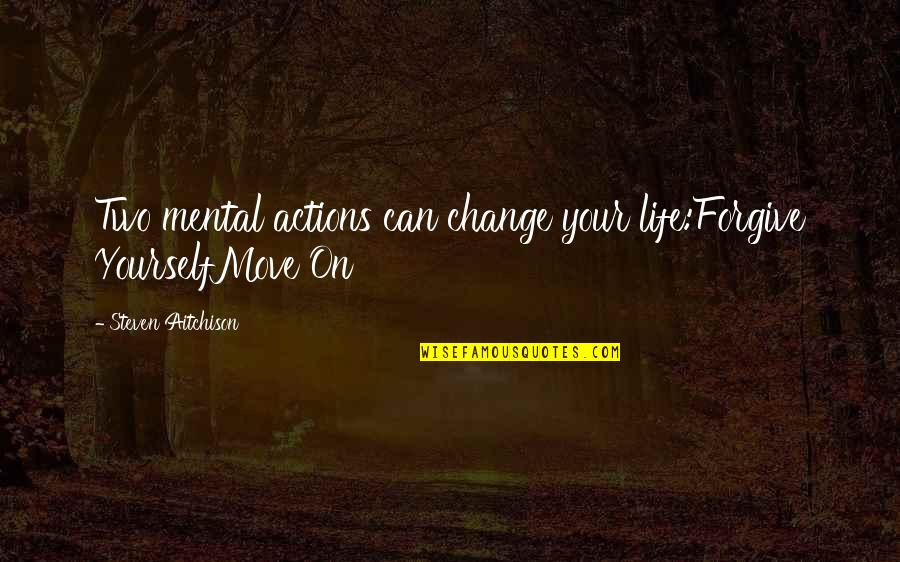 Can't Move On Quotes By Steven Aitchison: Two mental actions can change your life:Forgive YourselfMove