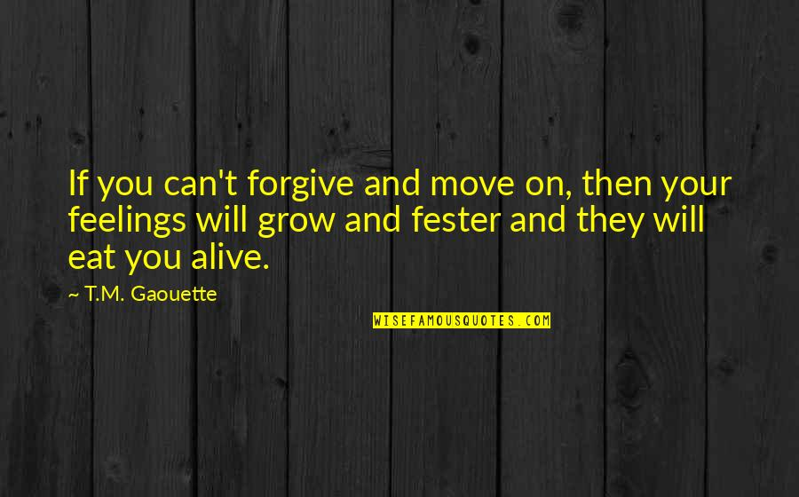 Can't Move On Quotes By T.M. Gaouette: If you can't forgive and move on, then