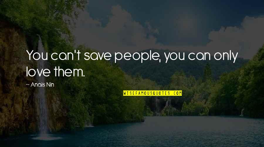 Can't Save You Quotes By Anais Nin: You can't save people, you can only love