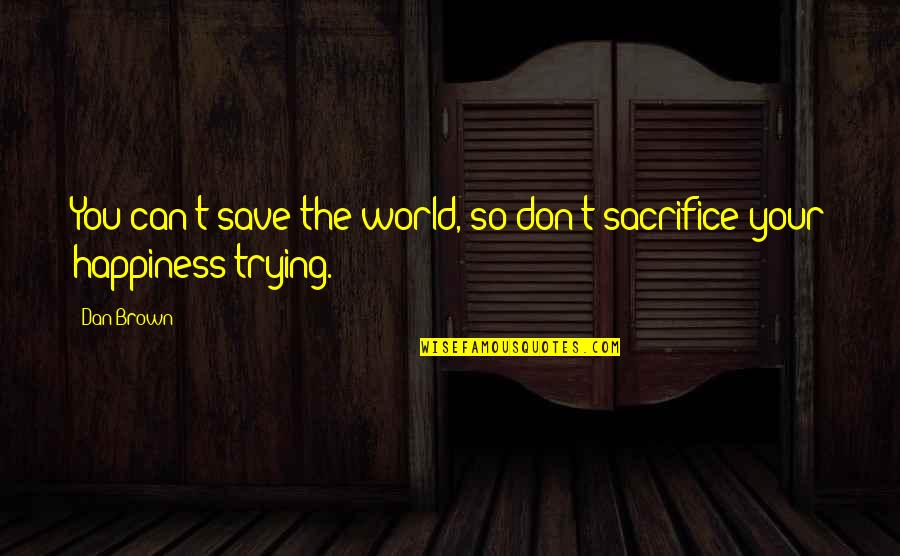 Can't Save You Quotes By Dan Brown: You can't save the world, so don't sacrifice