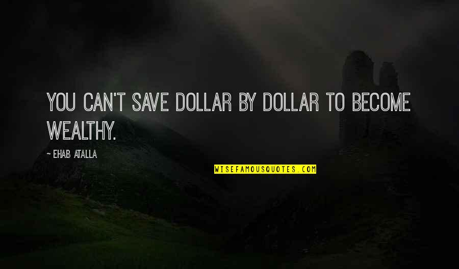 Can't Save You Quotes By Ehab Atalla: You can't save dollar by dollar to become