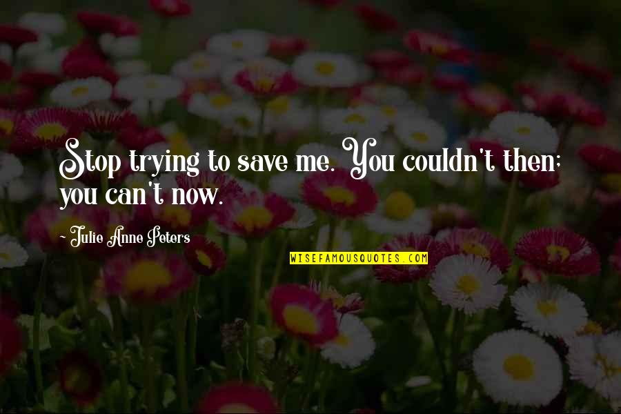 Can't Save You Quotes By Julie Anne Peters: Stop trying to save me. You couldn't then;