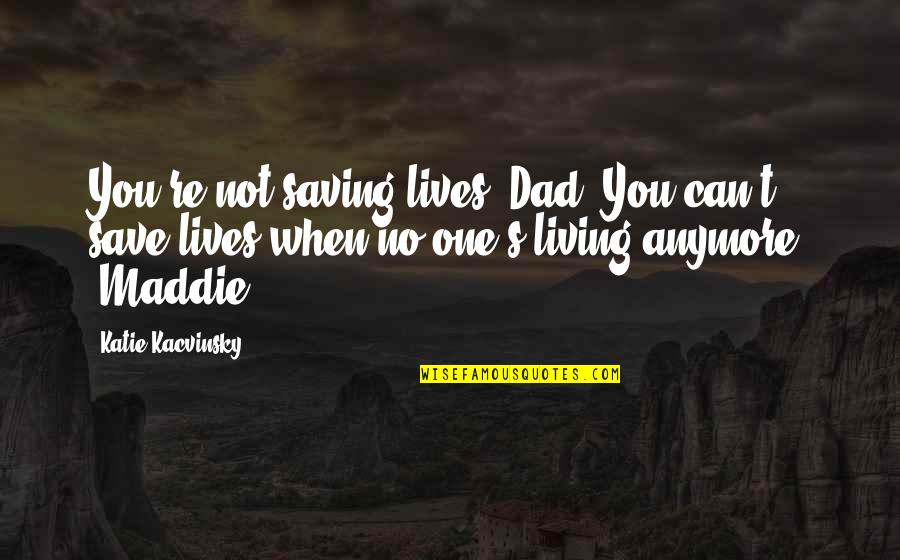 Can't Save You Quotes By Katie Kacvinsky: You're not saving lives, Dad. You can't save