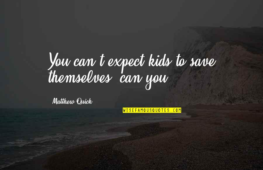 Can't Save You Quotes By Matthew Quick: You can't expect kids to save themselves, can