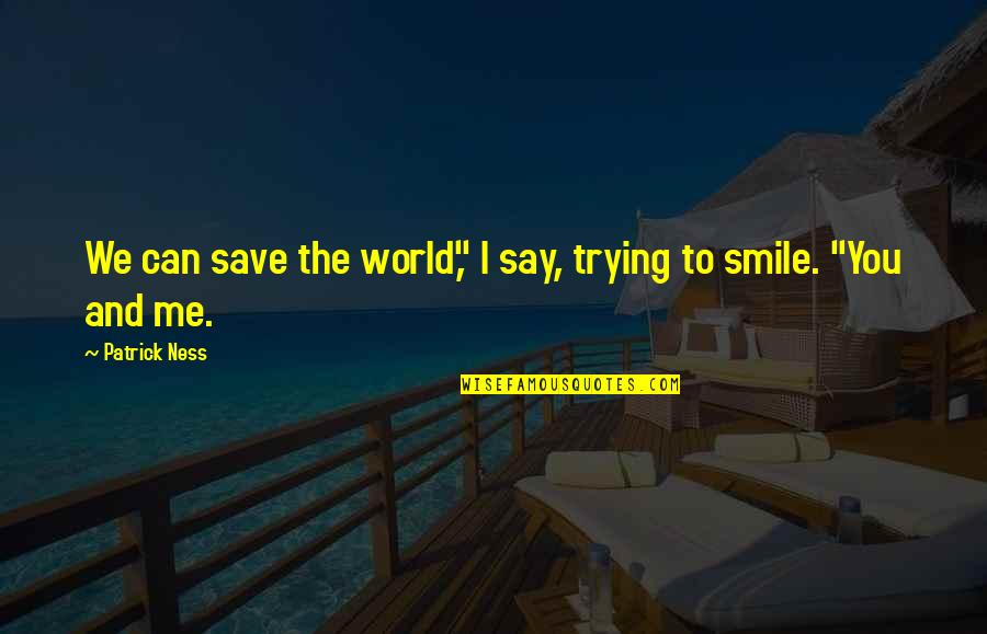 "Can't Save You Quotes By Patrick Ness: We can save the world,"" I say, trying"