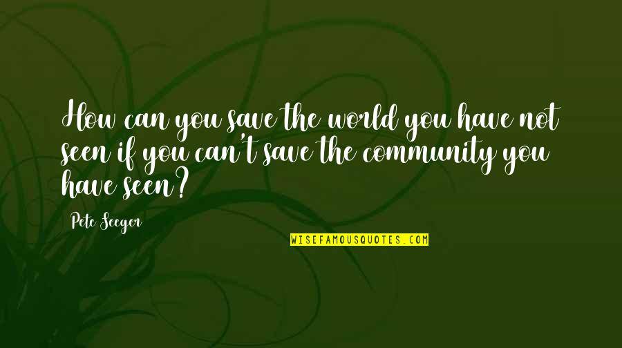 Can't Save You Quotes By Pete Seeger: How can you save the world you have
