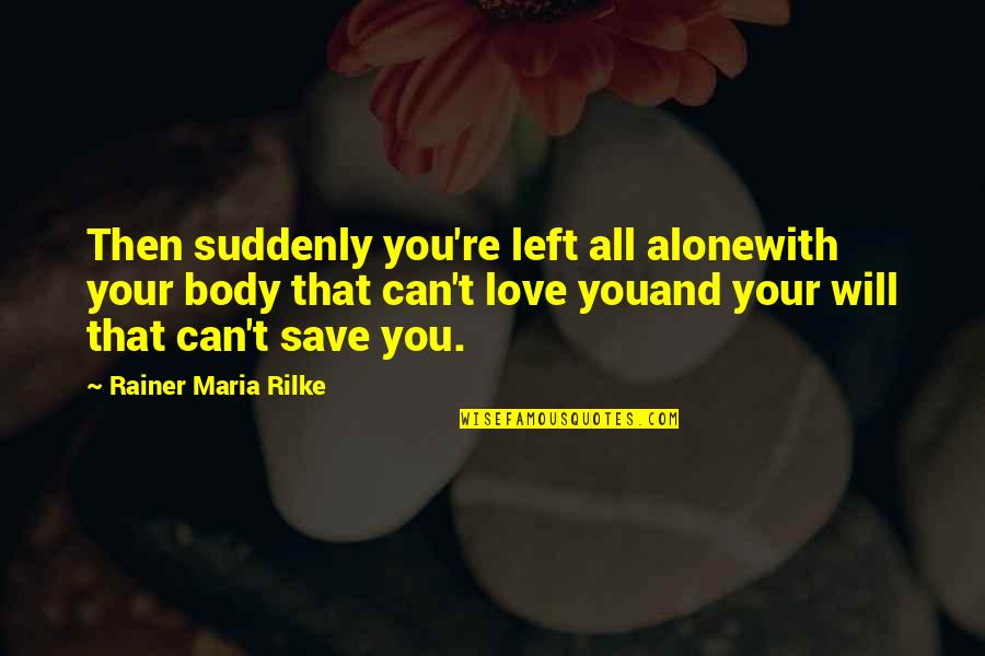 Can't Save You Quotes By Rainer Maria Rilke: Then suddenly you're left all alonewith your body