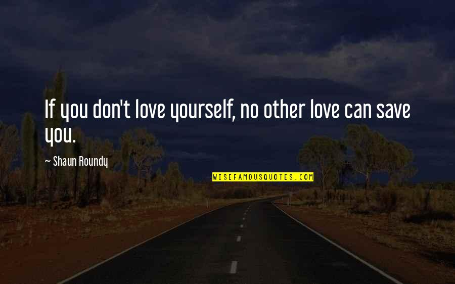 Can't Save You Quotes By Shaun Roundy: If you don't love yourself, no other love