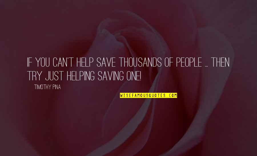 Can't Save You Quotes By Timothy Pina: If you can't help save thousands of people
