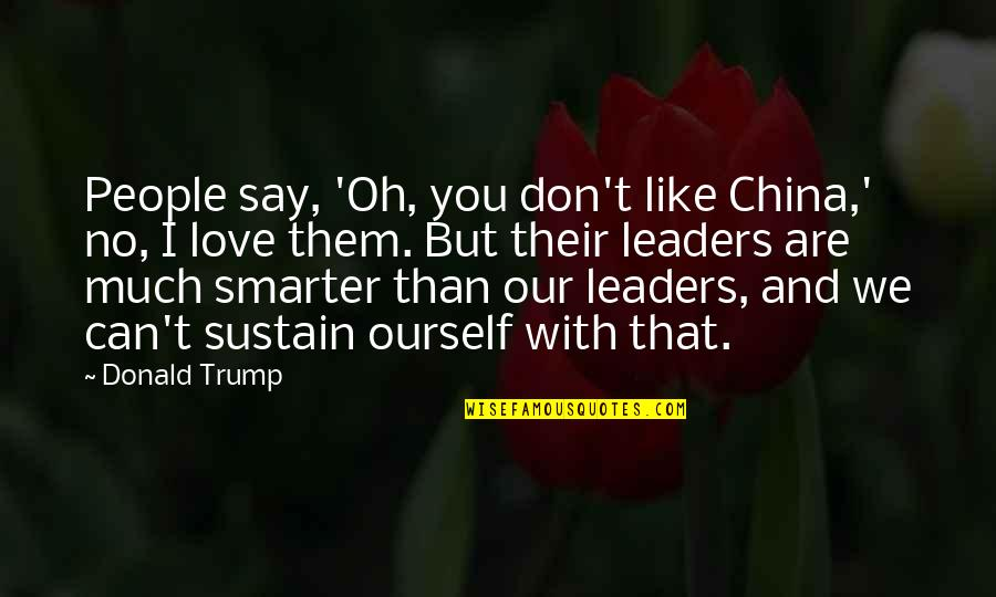 Can't Say I Love You Quotes By Donald Trump: People say, 'Oh, you don't like China,' no,