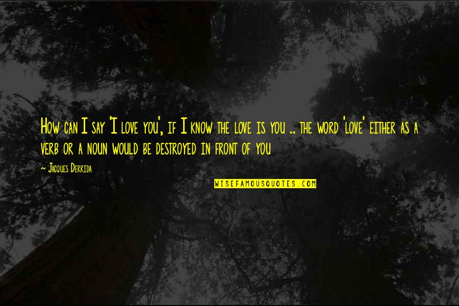 Can't Say I Love You Quotes By Jacques Derrida: How can I say 'I love you', if