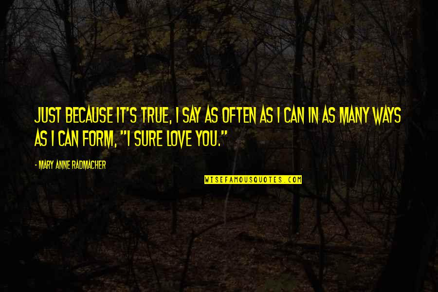 Can't Say I Love You Quotes By Mary Anne Radmacher: Just because it's true, I say as often