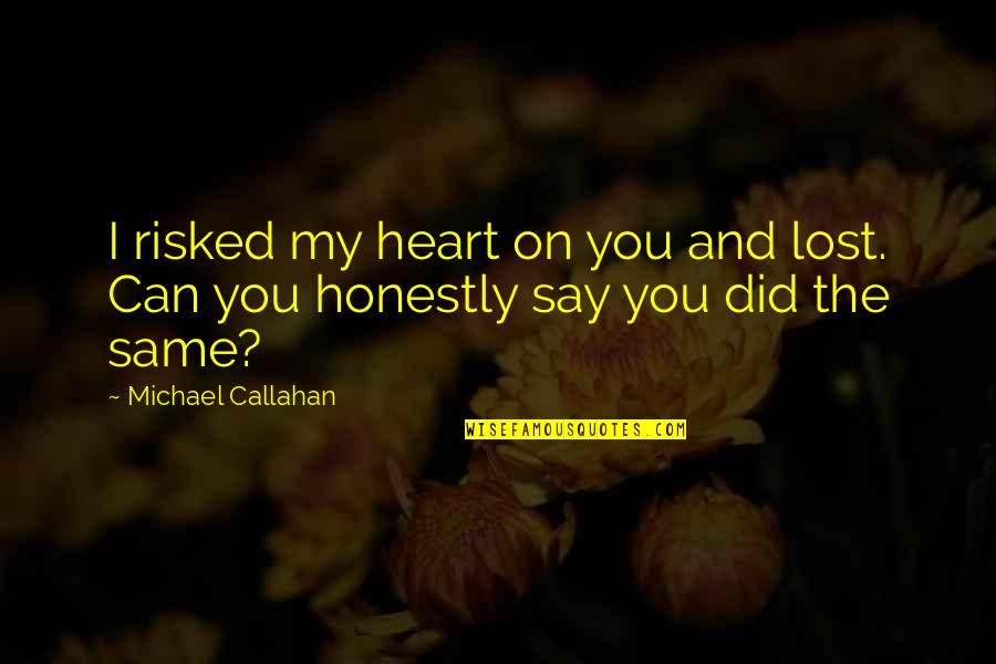 Can't Say I Love You Quotes By Michael Callahan: I risked my heart on you and lost.