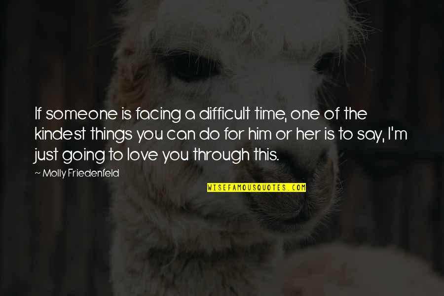 Can't Say I Love You Quotes By Molly Friedenfeld: If someone is facing a difficult time, one
