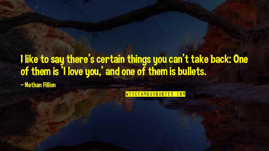 Can't Say I Love You Quotes By Nathan Fillion: I like to say there's certain things you