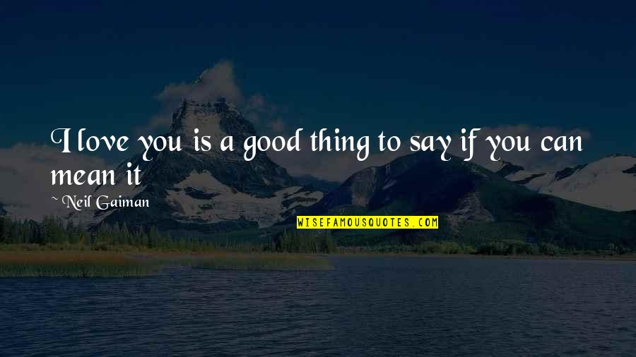 Can't Say I Love You Quotes By Neil Gaiman: I love you is a good thing to