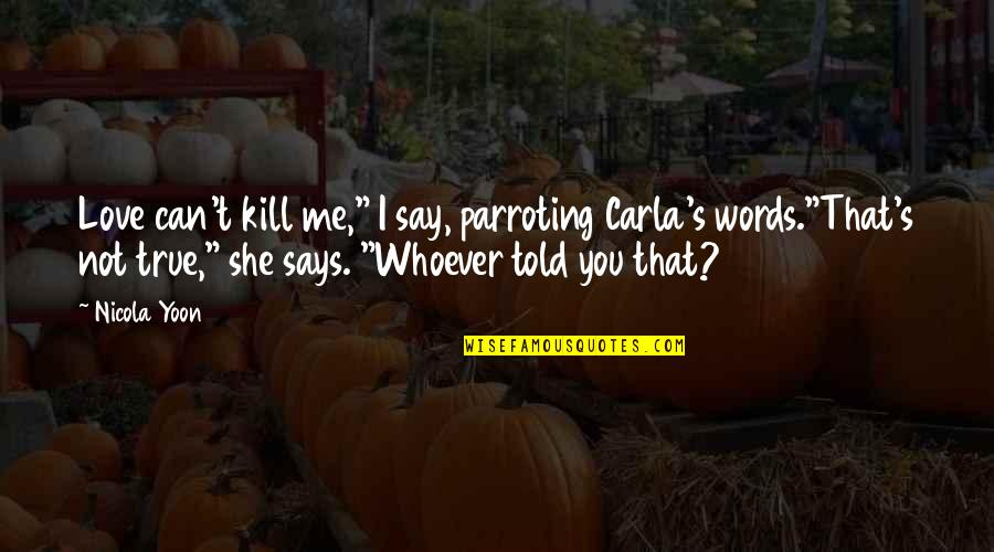 """Can't Say I Love You Quotes By Nicola Yoon: Love can't kill me,"""" I say, parroting Carla's"""