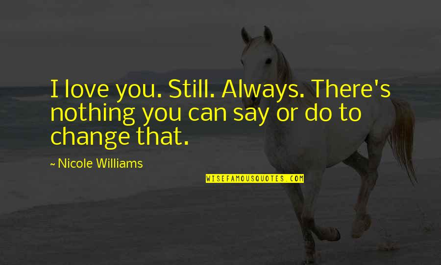 Can't Say I Love You Quotes By Nicole Williams: I love you. Still. Always. There's nothing you
