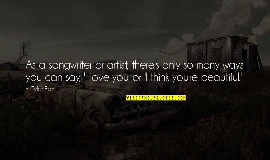 Can't Say I Love You Quotes By Tyler Farr: As a songwriter or artist, there's only so