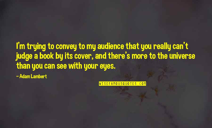 Can't See My Eyes Quotes By Adam Lambert: I'm trying to convey to my audience that