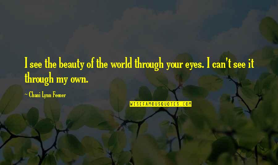 Can't See My Eyes Quotes By Chani Lynn Feener: I see the beauty of the world through