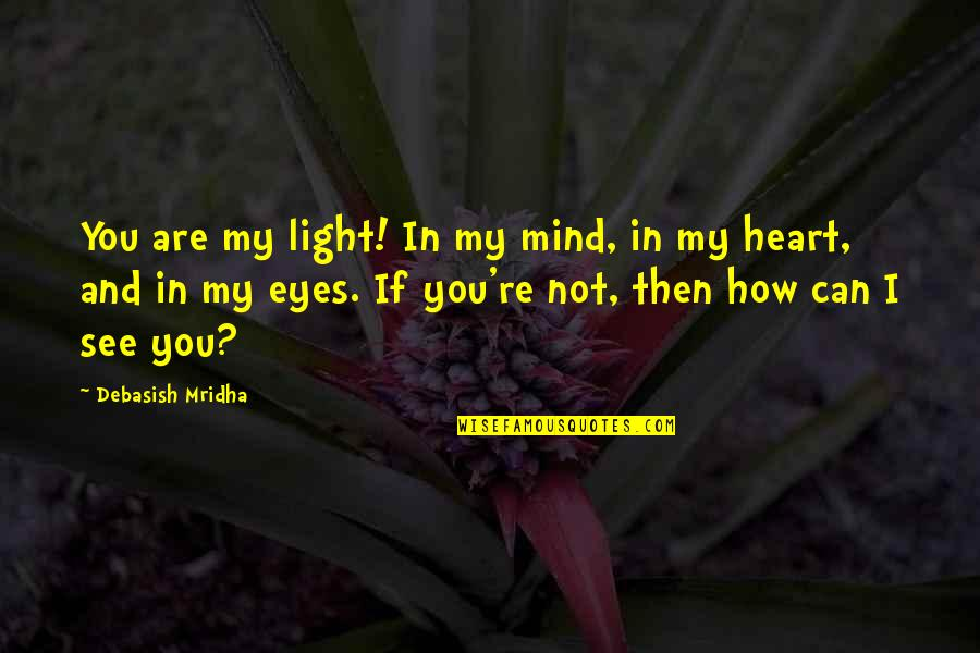 Can't See My Eyes Quotes By Debasish Mridha: You are my light! In my mind, in