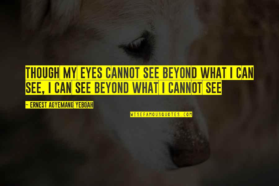Can't See My Eyes Quotes By Ernest Agyemang Yeboah: Though my eyes cannot see beyond what I
