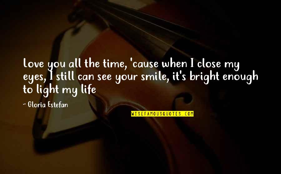 Can't See My Eyes Quotes By Gloria Estefan: Love you all the time, 'cause when I