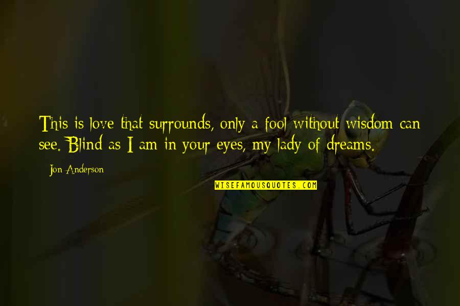 Can't See My Eyes Quotes By Jon Anderson: This is love that surrounds, only a fool