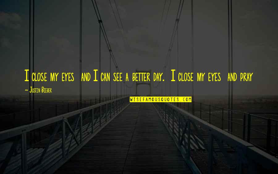 Can't See My Eyes Quotes By Justin Bieber: I close my eyes and I can see