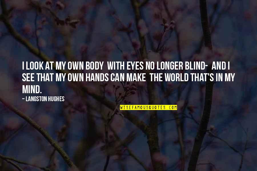 Can't See My Eyes Quotes By Langston Hughes: I look at my own body With eyes