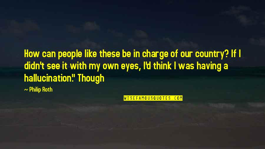 Can't See My Eyes Quotes By Philip Roth: How can people like these be in charge