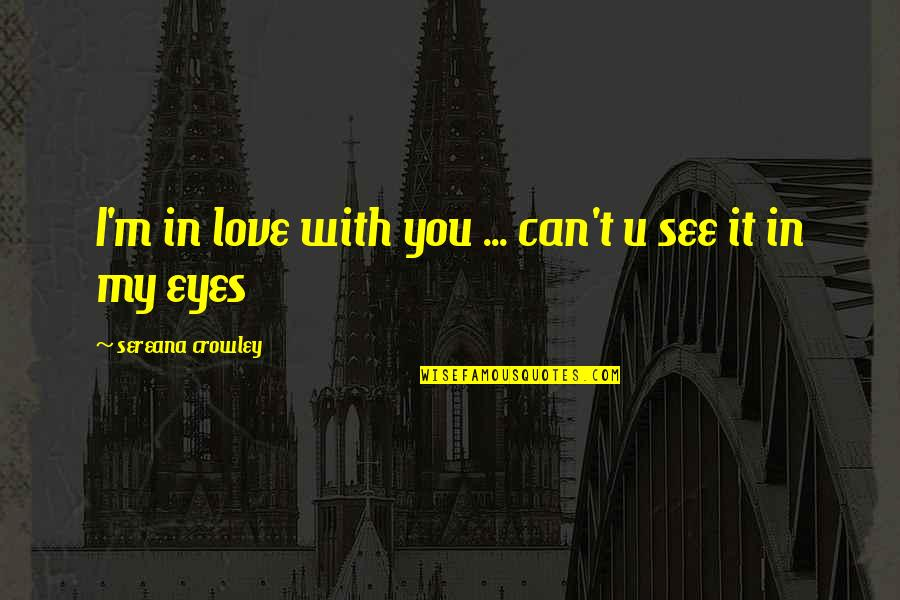 Can't See My Eyes Quotes By Sereana Crowley: I'm in love with you ... can't u