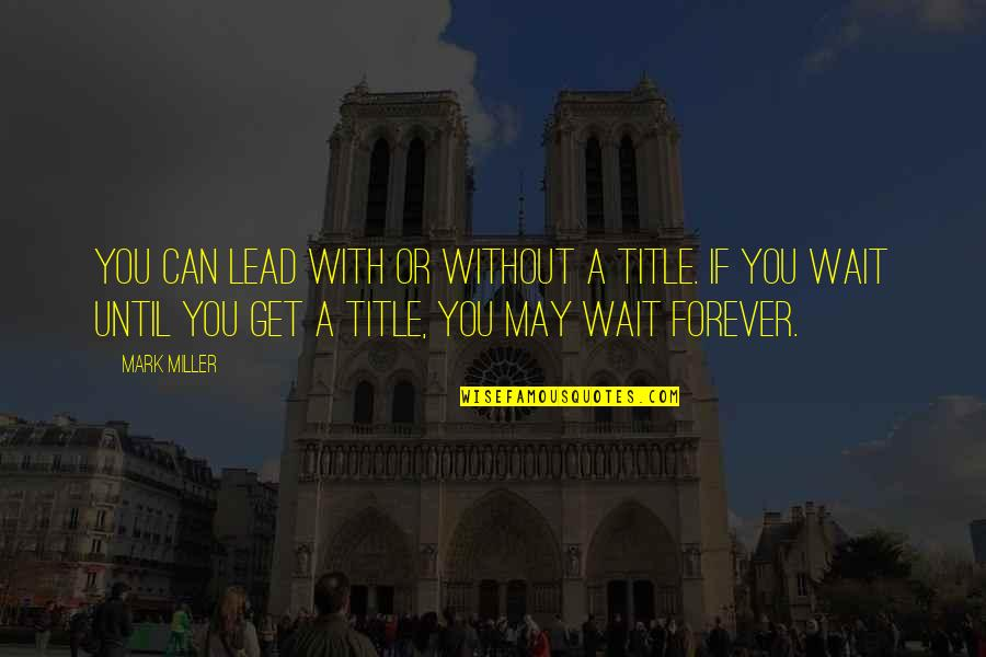 Can't Wait To Be With You Forever Quotes By Mark Miller: You can lead with or without a title.