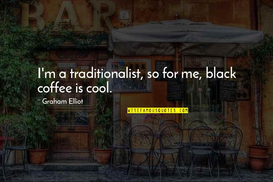 Can't Wait To Finally See You Quotes By Graham Elliot: I'm a traditionalist, so for me, black coffee