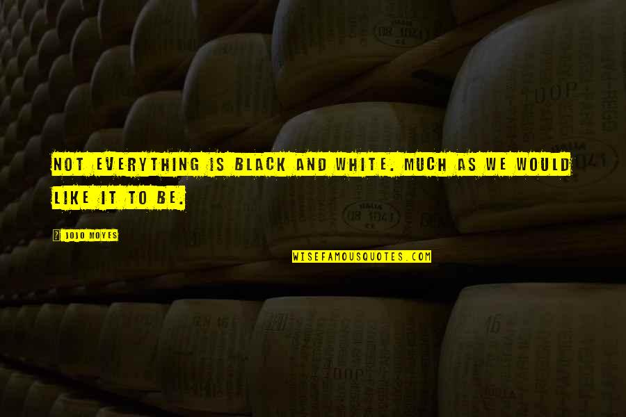 Can't Wait To Finally See You Quotes By Jojo Moyes: Not everything is black and white. Much as