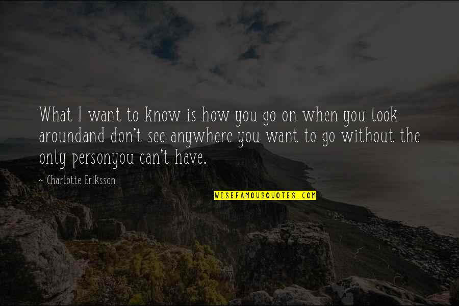 Can't You See Quotes By Charlotte Eriksson: What I want to know is how you