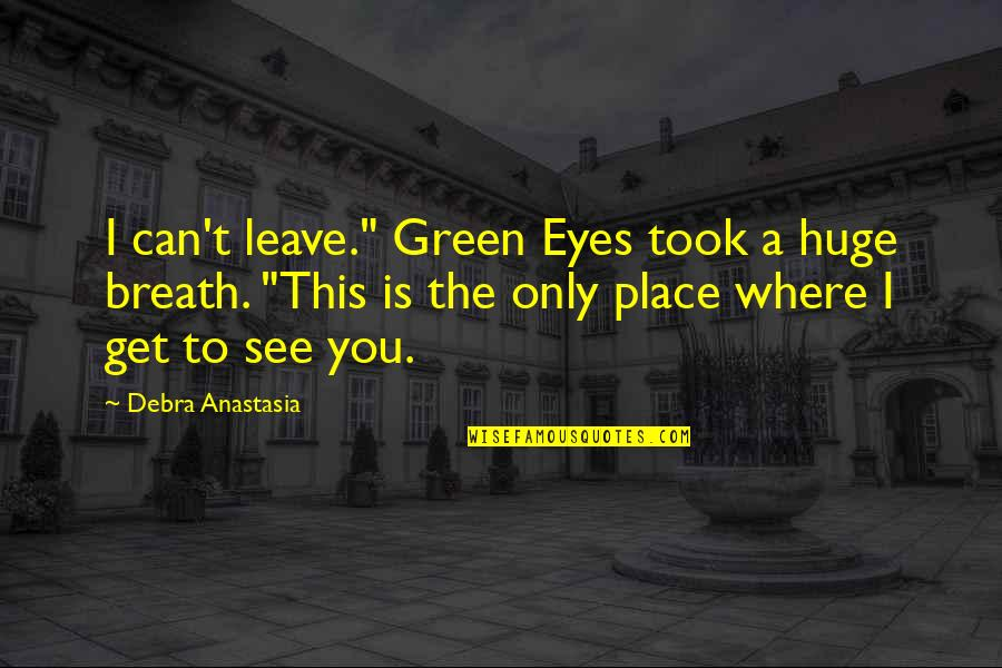 "Can't You See Quotes By Debra Anastasia: I can't leave."" Green Eyes took a huge"