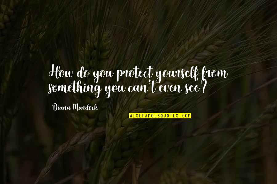 Can't You See Quotes By Diana Murdock: How do you protect yourself from something you