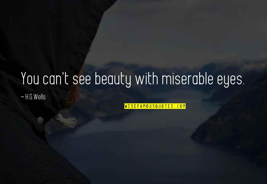 Can't You See Quotes By H.G.Wells: You can't see beauty with miserable eyes.