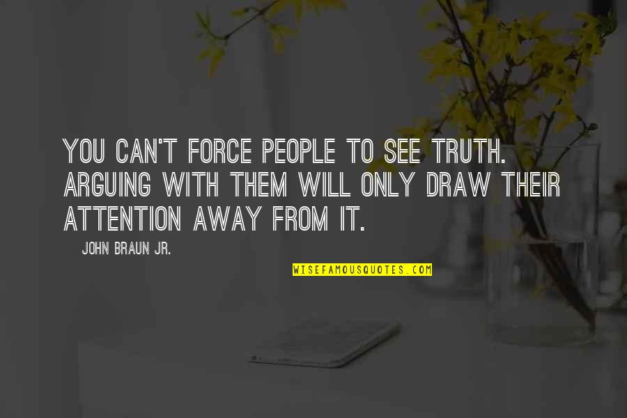 Can't You See Quotes By John Braun Jr.: You can't force people to see truth. Arguing