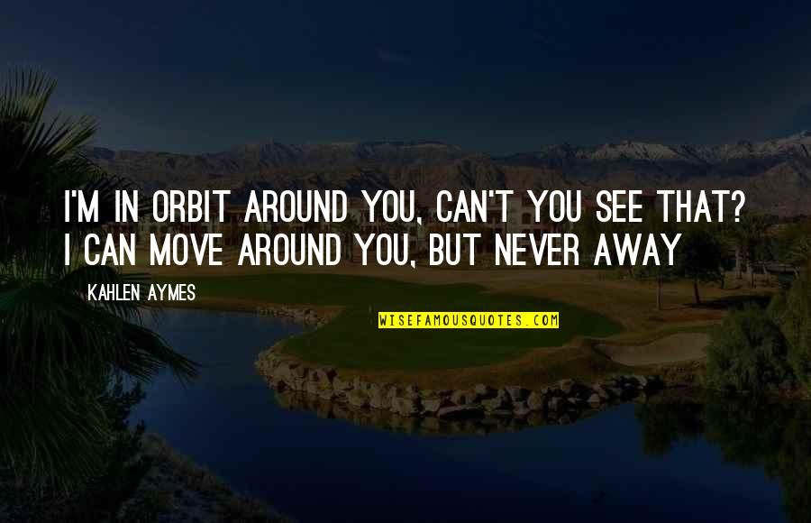 Can't You See Quotes By Kahlen Aymes: I'm in orbit around you, can't you see