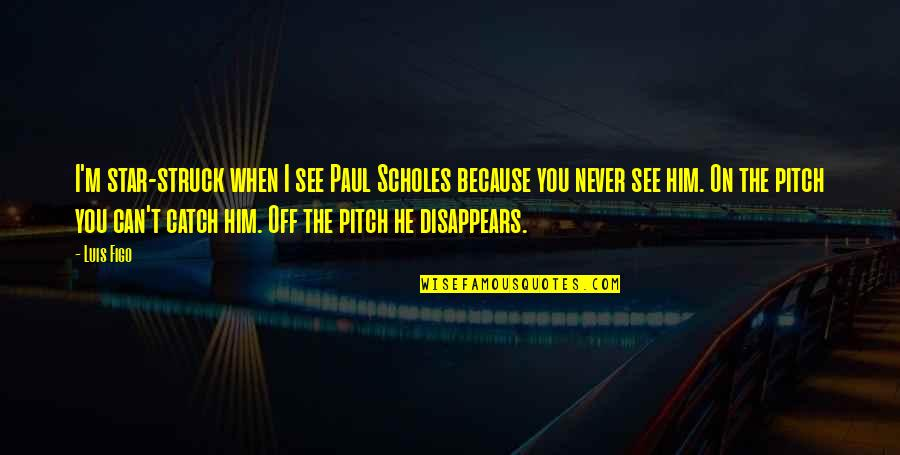 Can't You See Quotes By Luis Figo: I'm star-struck when I see Paul Scholes because