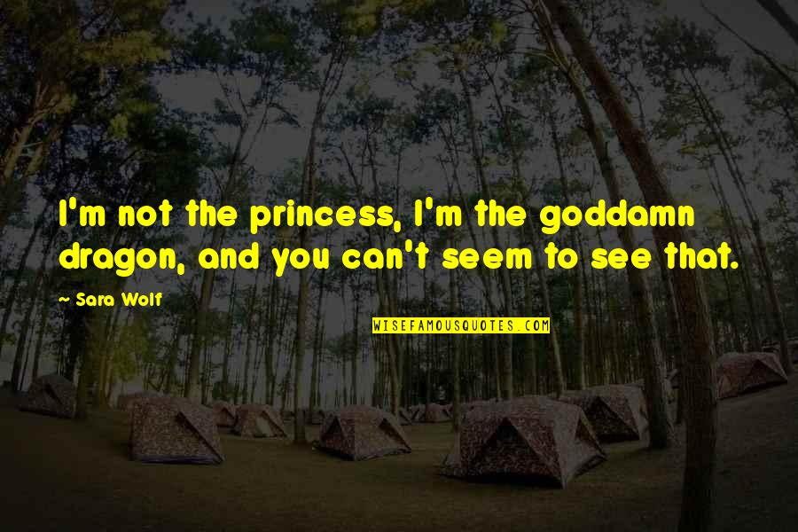 Can't You See Quotes By Sara Wolf: I'm not the princess, I'm the goddamn dragon,