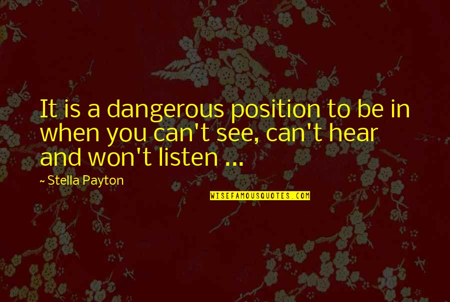 Can't You See Quotes By Stella Payton: It is a dangerous position to be in