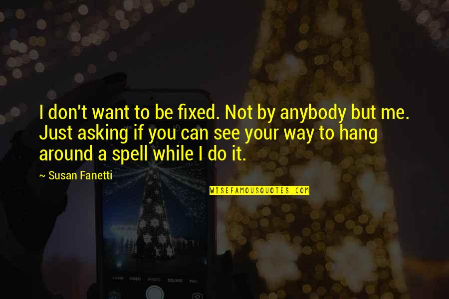 Can't You See Quotes By Susan Fanetti: I don't want to be fixed. Not by