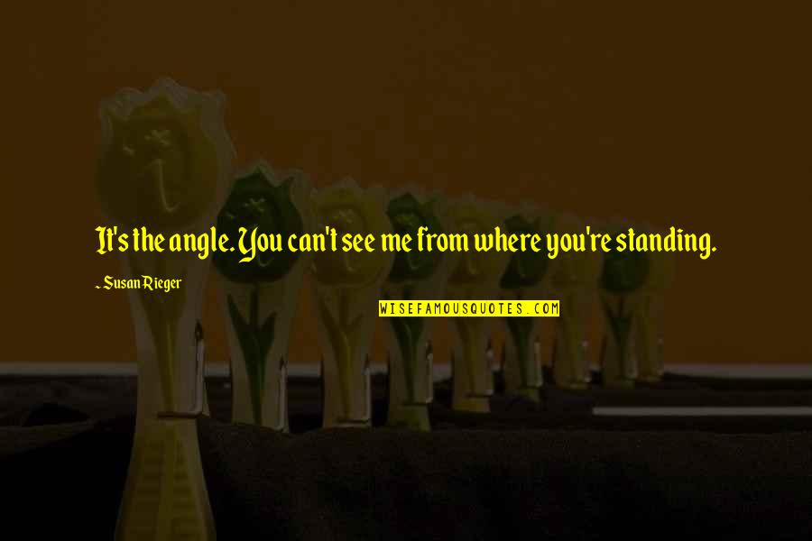 Can't You See Quotes By Susan Rieger: It's the angle. You can't see me from