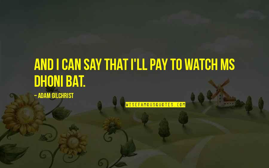 Can'tand Quotes By Adam Gilchrist: And I can say that I'll pay to